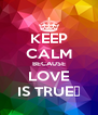KEEP CALM BECAUSE LOVE IS TRUE💋 - Personalised Poster A4 size