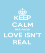 KEEP CALM BECAUSE LOVE ISN'T REAL - Personalised Poster A4 size
