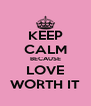 KEEP CALM BECAUSE LOVE WORTH IT - Personalised Poster A4 size