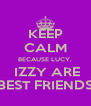 KEEP CALM BECAUSE LUCY,  IZZY ARE BEST FRIENDS - Personalised Poster A4 size