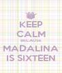 KEEP CALM BECAUSE MADALINA IS SIXTEEN - Personalised Poster A4 size