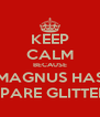 KEEP CALM BECAUSE MAGNUS HAS SPARE GLITTER - Personalised Poster A4 size