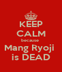 KEEP CALM because  Mang Ryoji  is DEAD - Personalised Poster A4 size