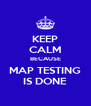 KEEP CALM BECAUSE MAP TESTING IS DONE - Personalised Poster A4 size