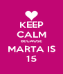 KEEP CALM BECAUSE MARTA IS 15 - Personalised Poster A4 size