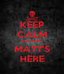 KEEP CALM BECAUSE MATT'S HERE - Personalised Poster A4 size