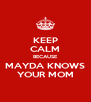 KEEP CALM BECAUSE MAYDA KNOWS YOUR MOM - Personalised Poster A4 size