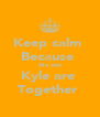 Keep calm  Because  Me and Kyle are  Together  - Personalised Poster A4 size