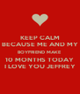 KEEP CALM BECAUSE ME AND MY BOYFRIEND MAKE 10 MONTHS TODAY I LOVE YOU JEFFREY - Personalised Poster A4 size