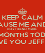 KEEP CALM BECAUSE ME AND MY BOYFRIEND MAKE 10 MONTHS TODAY I LOVE YOU JEFFREY! - Personalised Poster A4 size