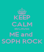KEEP CALM BECAUSE ME and  SOPH ROCK - Personalised Poster A4 size