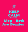 KEEP CALM Because  Meg   Beth Are Bezzies  - Personalised Poster A4 size