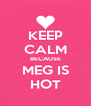 KEEP CALM BECAUSE MEG IS HOT - Personalised Poster A4 size