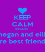 KEEP CALM Because  megan and eilis are best friends - Personalised Poster A4 size