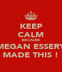 KEEP CALM BECAUSE MEGAN ESSERY MADE THIS ! - Personalised Poster A4 size