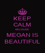 KEEP CALM BECAUSE MEGAN IS BEAUTIFUL - Personalised Poster A4 size