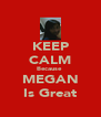 KEEP CALM Because  MEGAN Is Great - Personalised Poster A4 size