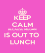 KEEP CALM BECAUSE MEGAN IS OUT TO  LUNCH - Personalised Poster A4 size
