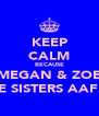 KEEP CALM BECAUSE MEGAN & ZOE ARE SISTERS AAF xx - Personalised Poster A4 size