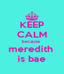 KEEP CALM because  meredith  is bae - Personalised Poster A4 size