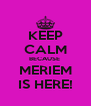 KEEP CALM BECAUSE  MERIEM IS HERE! - Personalised Poster A4 size