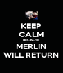 KEEP CALM BECAUSE MERLIN WILL RETURN - Personalised Poster A4 size