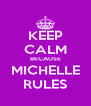 KEEP CALM BECAUSE MICHELLE RULES - Personalised Poster A4 size