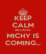 KEEP CALM BECAUSE MICHY IS COMING... - Personalised Poster A4 size
