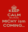KEEP CALM BECAUSE MICHY ism COMING... - Personalised Poster A4 size