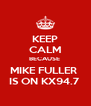 KEEP CALM BECAUSE  MIKE FULLER  IS ON KX94.7  - Personalised Poster A4 size