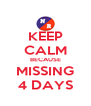 KEEP CALM BECAUSE MISSING 4 DAYS - Personalised Poster A4 size