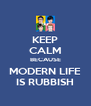 KEEP CALM BECAUSE MODERN LIFE IS RUBBISH - Personalised Poster A4 size