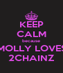 KEEP CALM because MOLLY LOVES 2CHAINZ - Personalised Poster A4 size