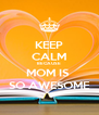KEEP CALM BECAUSE MOM IS  SO AWESOME - Personalised Poster A4 size