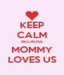 KEEP CALM BECAUSE MOMMY LOVES US - Personalised Poster A4 size