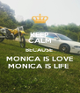 KEEP CALM BECAUSE  MONICA IS LOVE MONICA IS LIFE  - Personalised Poster A4 size