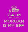 KEEP CALM BECAUSE MORGAN IS MY BFF  - Personalised Poster A4 size