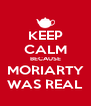 KEEP CALM BECAUSE MORIARTY WAS REAL - Personalised Poster A4 size