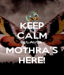KEEP CALM BECAUSE  MOTHRA'S HERE! - Personalised Poster A4 size