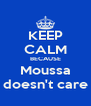 KEEP CALM BECAUSE Moussa doesn't care - Personalised Poster A4 size