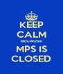 KEEP CALM BECAUSE MPS IS CLOSED - Personalised Poster A4 size