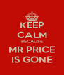 KEEP CALM BECAUSE MR PRICE IS GONE - Personalised Poster A4 size