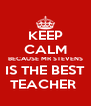 KEEP CALM BECAUSE MR STEVENS IS THE BEST TEACHER  - Personalised Poster A4 size