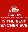 KEEP CALM BECAUSE MR STEVENSON IS THE BEST TEACHER EVER - Personalised Poster A4 size
