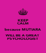 KEEP CALM because MUTIARA WILL BE A GREAT PSYCHOLOGIST - Personalised Poster A4 size