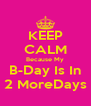 KEEP CALM Because My B-Day Is In 2 MoreDays - Personalised Poster A4 size