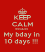 KEEP CALM Because  My bday in  10 days !!!  - Personalised Poster A4 size