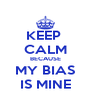 KEEP  CALM BECAUSE MY BIAS IS MINE - Personalised Poster A4 size