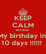 KEEP CALM Because  My birthday in  10 days !!!!!!  - Personalised Poster A4 size
