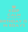 KEEP CALM BECAUSE MY BIRTHDAY IS  IN 6DAYS - Personalised Poster A4 size